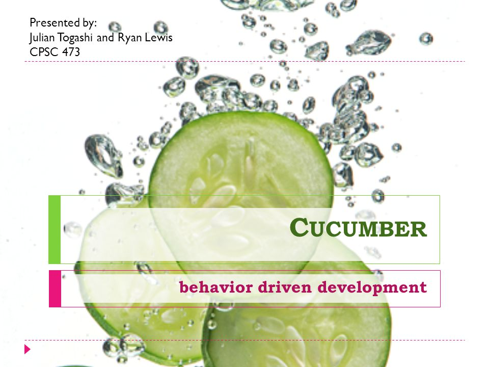 C UCUMBER behavior driven development Presented by: Julian Togashi and Ryan Lewis CPSC 473