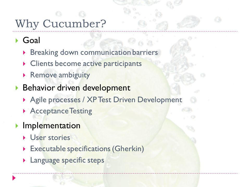 Why Cucumber?  Goal  Breaking down communication barriers  Clients become active participants  Remove ambiguity  Behavior driven development  Ag