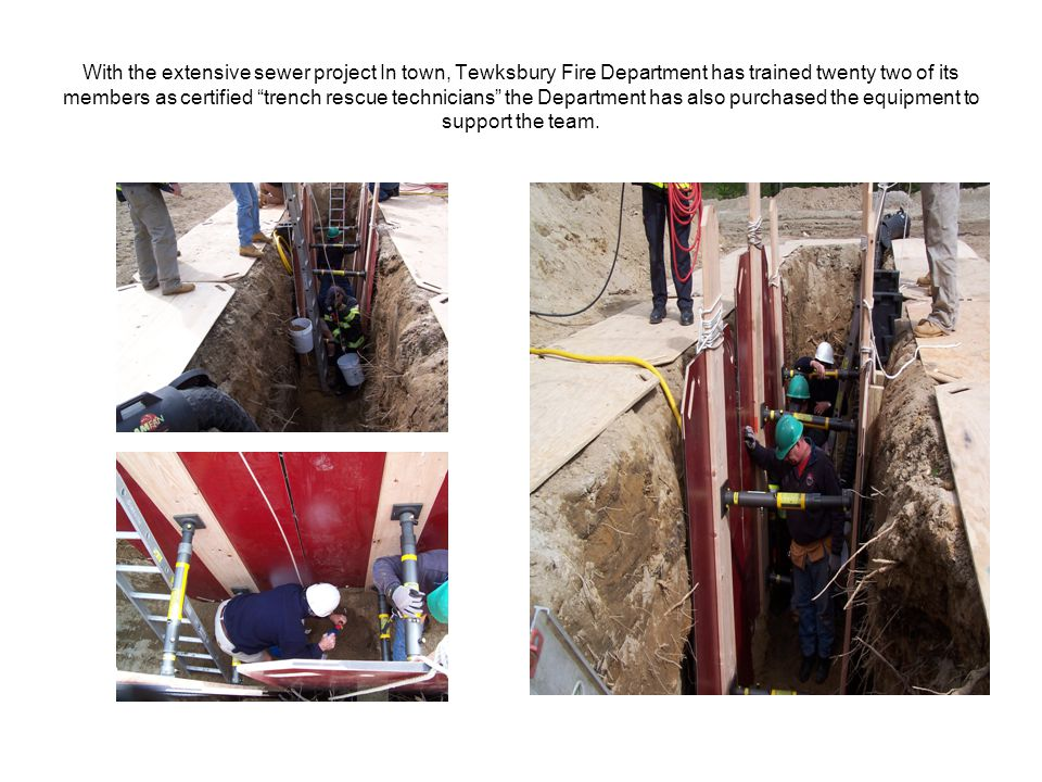 With the extensive sewer project In town, Tewksbury Fire Department has trained twenty two of its members as certified trench rescue technicians the Department has also purchased the equipment to support the team.