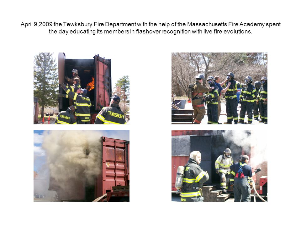 April 9,2009 the Tewksbury Fire Department with the help of the Massachusetts Fire Academy spent the day educating its members in flashover recognition with live fire evolutions.