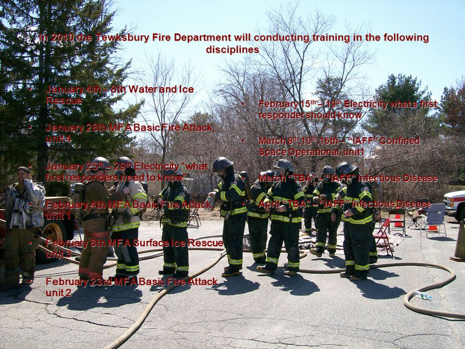 In 2010 the Tewksbury Fire Department will conducting training in the following disciplines January 4th – 8th Water and Ice RescueJanuary 4th – 8th Water and Ice Rescue January 28th MFA Basic Fire Attack, unit 4January 28th MFA Basic Fire Attack, unit 4 January 25 th – 29 th Electricity what first responders need to know January 25 th – 29 th Electricity what first responders need to know February 4th MFA Basic Fire Attack, unit 1February 4th MFA Basic Fire Attack, unit 1 February 8th MFA Surface Ice Rescue unit 3February 8th MFA Surface Ice Rescue unit 3 February 23rd MFA Basic Fire Attack unit 2February 23rd MFA Basic Fire Attack unit 2 February 15 th – 19 th Electricity what a first responder should knowFebruary 15 th – 19 th Electricity what a first responder should know March 8 th,10 th,16th – IAFF Confined Space Operational, unit1March 8 th,10 th,16th – IAFF Confined Space Operational, unit1 March TBA – IAFF Infectious DiseaseMarch TBA – IAFF Infectious Disease April TBA – IAFF Infectious DiseaseApril TBA – IAFF Infectious Disease