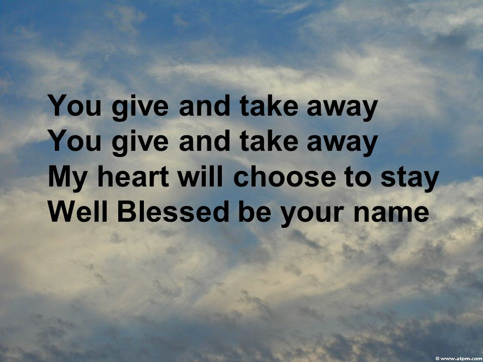 You give and take away You give and take away My heart will choose to stay Well Blessed be your name