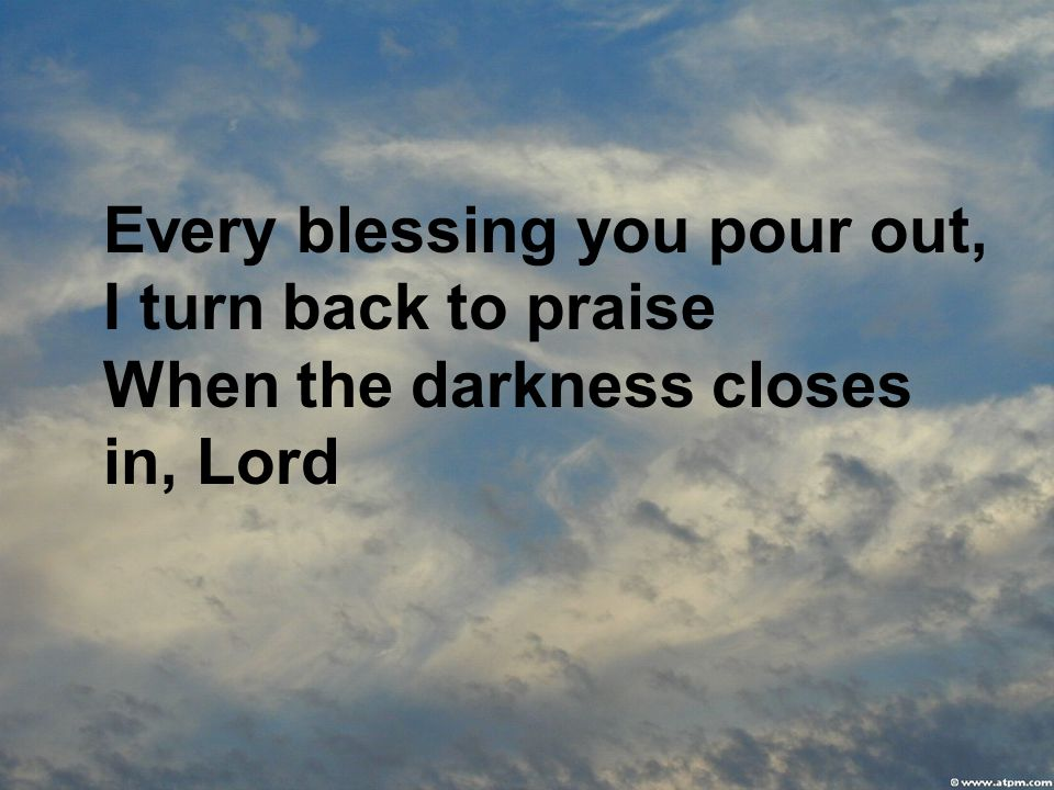 Every blessing you pour out, I turn back to praise When the darkness closes in, Lord