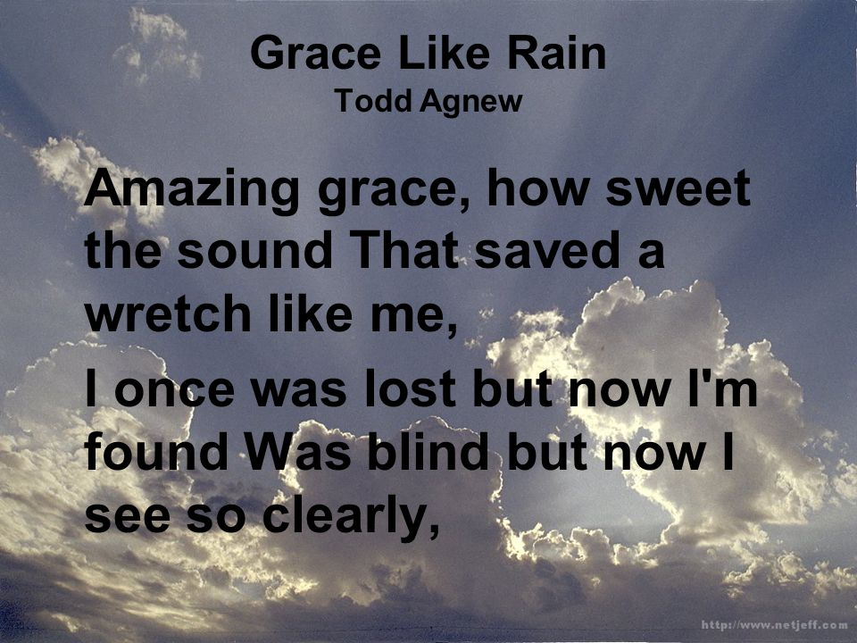 Grace Like Rain Todd Agnew Amazing grace, how sweet the sound That saved a wretch like me, I once was lost but now I m found Was blind but now I see so clearly,