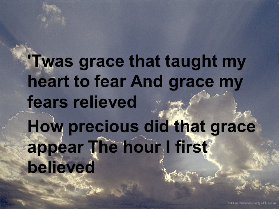'Twas grace that taught my heart to fear And grace my fears relieved How precious did that grace appear The hour I first believed