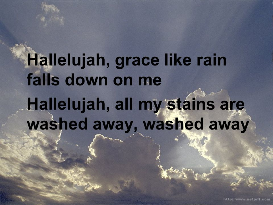 Hallelujah, grace like rain falls down on me Hallelujah, all my stains are washed away, washed away