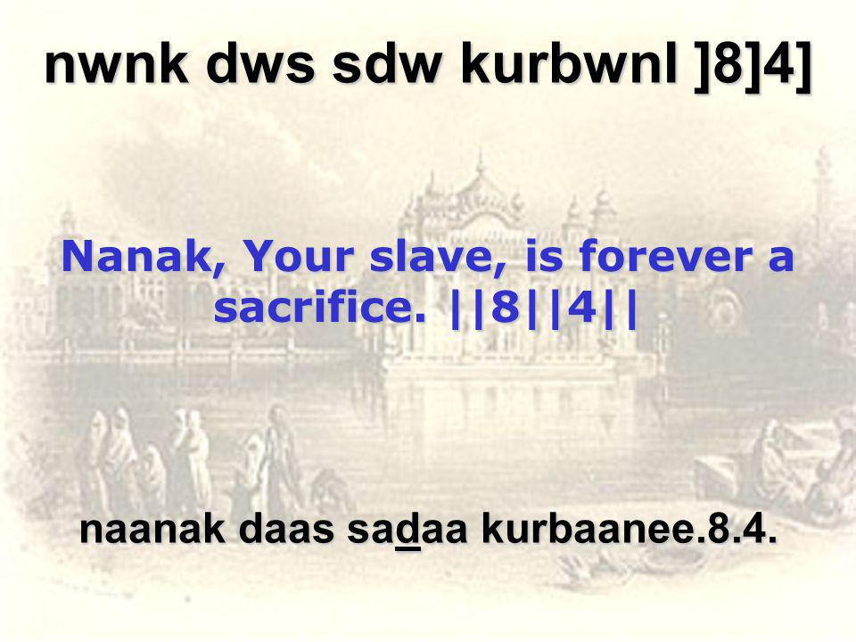 nwnk dws sdw kurbwnI ]8]4] Nanak, Your slave, is forever a sacrifice.