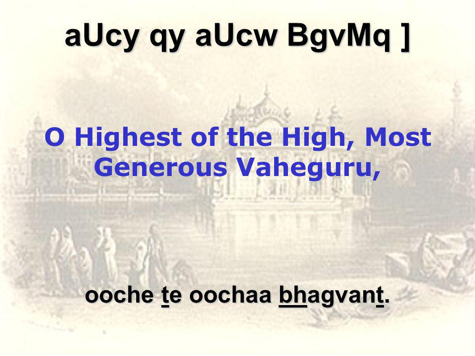 aUcy qy aUcw BgvMq ] O Highest of the High, Most Generous Vaheguru, ooche te oochaa bhagvant.