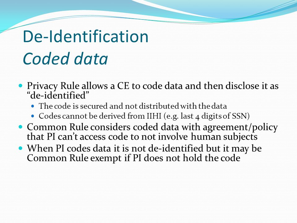 "De-Identification Coded data Privacy Rule allows a CE to code data and then disclose it as ""de-identified"" The code is secured and not distributed wit"