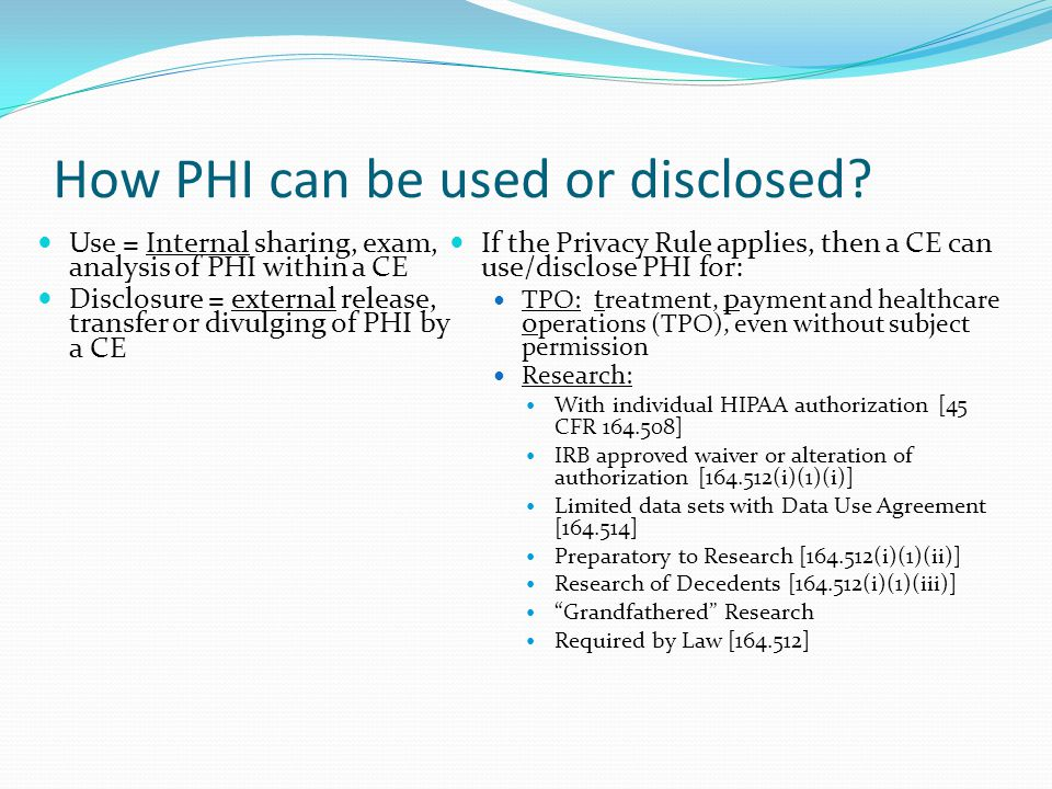 How PHI can be used or disclosed? Use = Internal sharing, exam, analysis of PHI within a CE Disclosure = external release, transfer or divulging of PH
