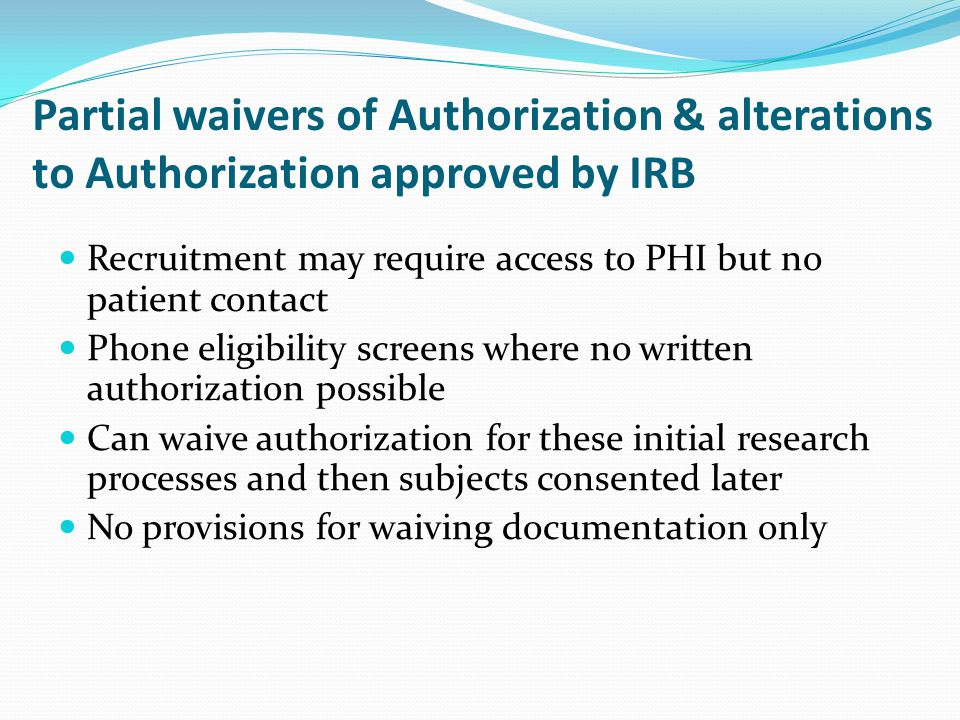 Partial waivers of Authorization & alterations to Authorization approved by IRB Recruitment may require access to PHI but no patient contact Phone eli