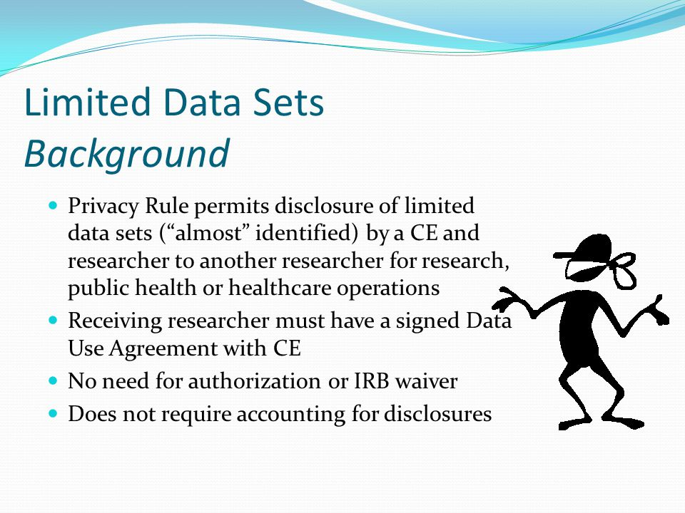 "Limited Data Sets Background Privacy Rule permits disclosure of limited data sets (""almost"" identified) by a CE and researcher to another researcher f"