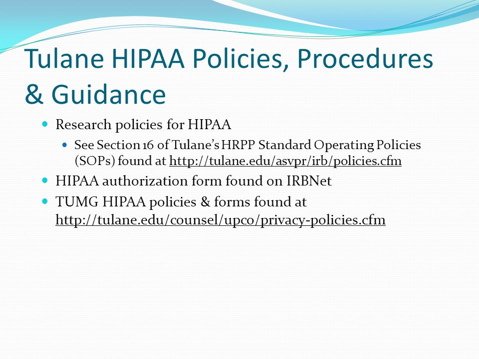 Tulane HIPAA Policies, Procedures & Guidance Research policies for HIPAA See Section 16 of Tulane's HRPP Standard Operating Policies (SOPs) found at h