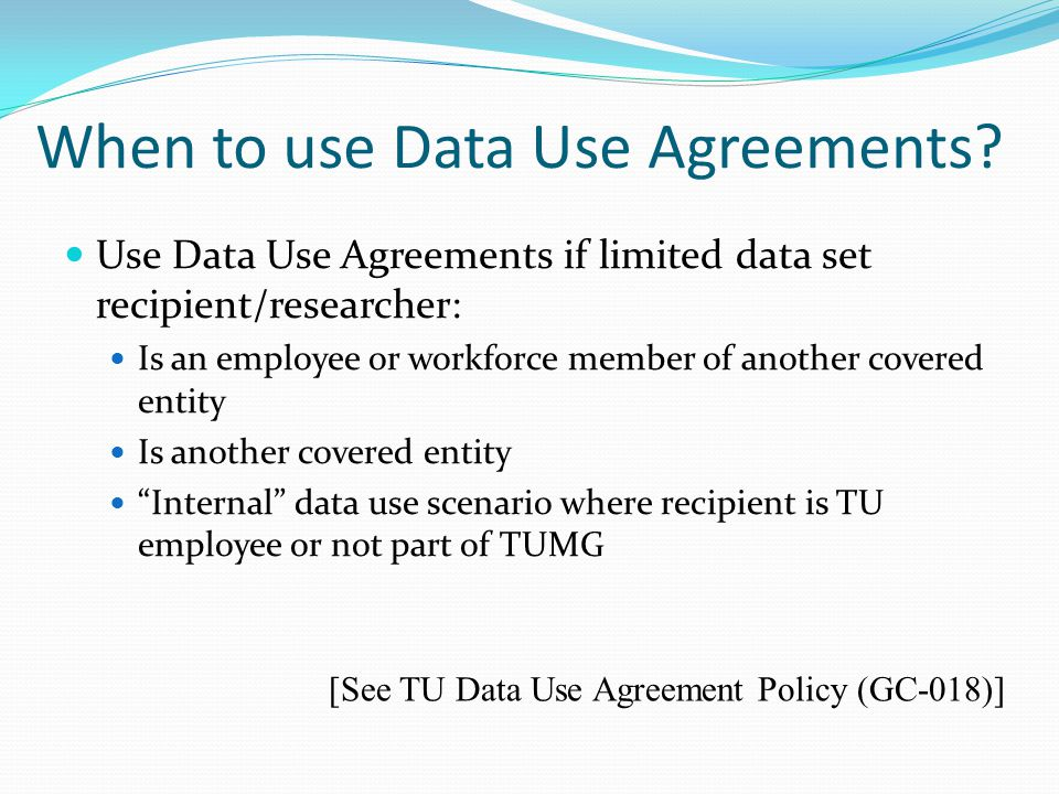 When to use Data Use Agreements? Use Data Use Agreements if limited data set recipient/researcher: Is an employee or workforce member of another cover