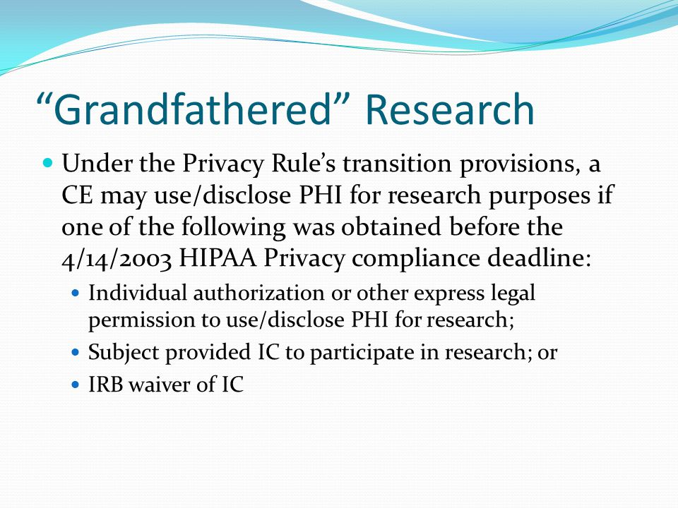 """Grandfathered"" Research Under the Privacy Rule's transition provisions, a CE may use/disclose PHI for research purposes if one of the following was o"