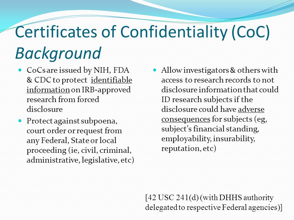 Certificates of Confidentiality (CoC) Background CoCs are issued by NIH, FDA & CDC to protect identifiable information on IRB-approved research from f