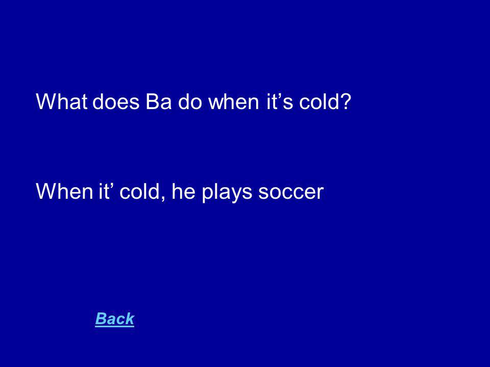 What does Ba do when it's cold When it' cold, he plays soccer Back