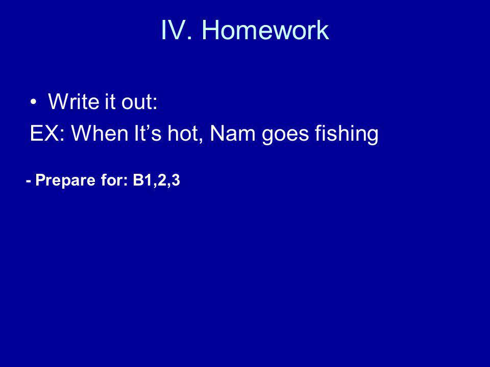 IV. Homework Write it out: EX: When It's hot, Nam goes fishing - Prepare for: B1,2,3