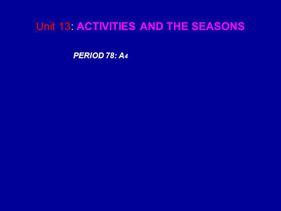 Unit 13: ACTIVITIES AND THE SEASONS PERIOD 78: A 4