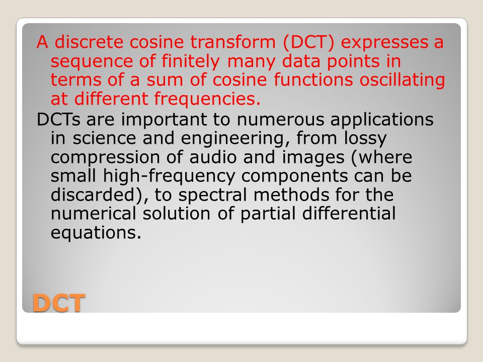 DCT A discrete cosine transform (DCT) expresses a sequence of finitely many data points in terms of a sum of cosine functions oscillating at different frequencies.