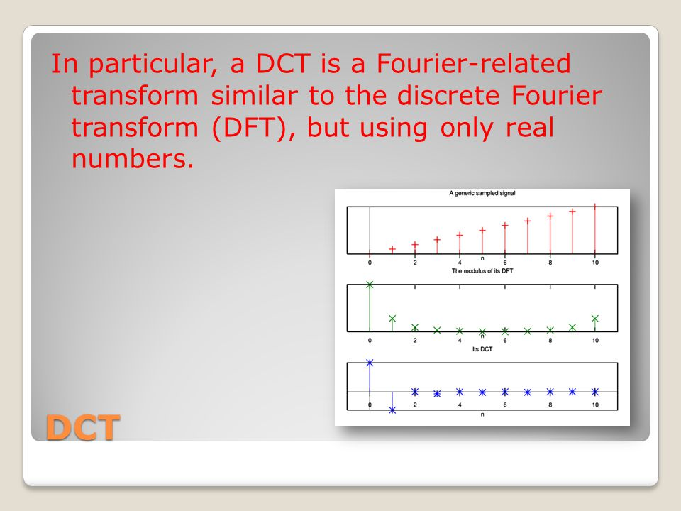 DCT In particular, a DCT is a Fourier-related transform similar to the discrete Fourier transform (DFT), but using only real numbers.