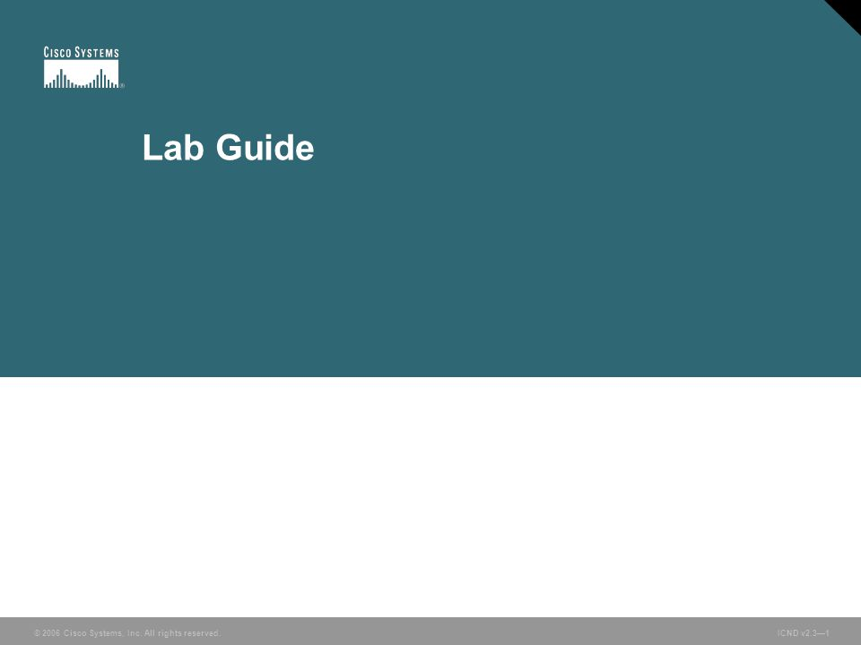 © 2006 Cisco Systems, Inc. All rights reserved. ICND v2.3—1 Lab Guide