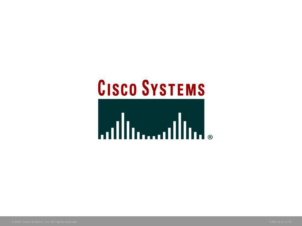 © 2006 Cisco Systems, Inc. All rights reserved. ICND v2.3—2-18