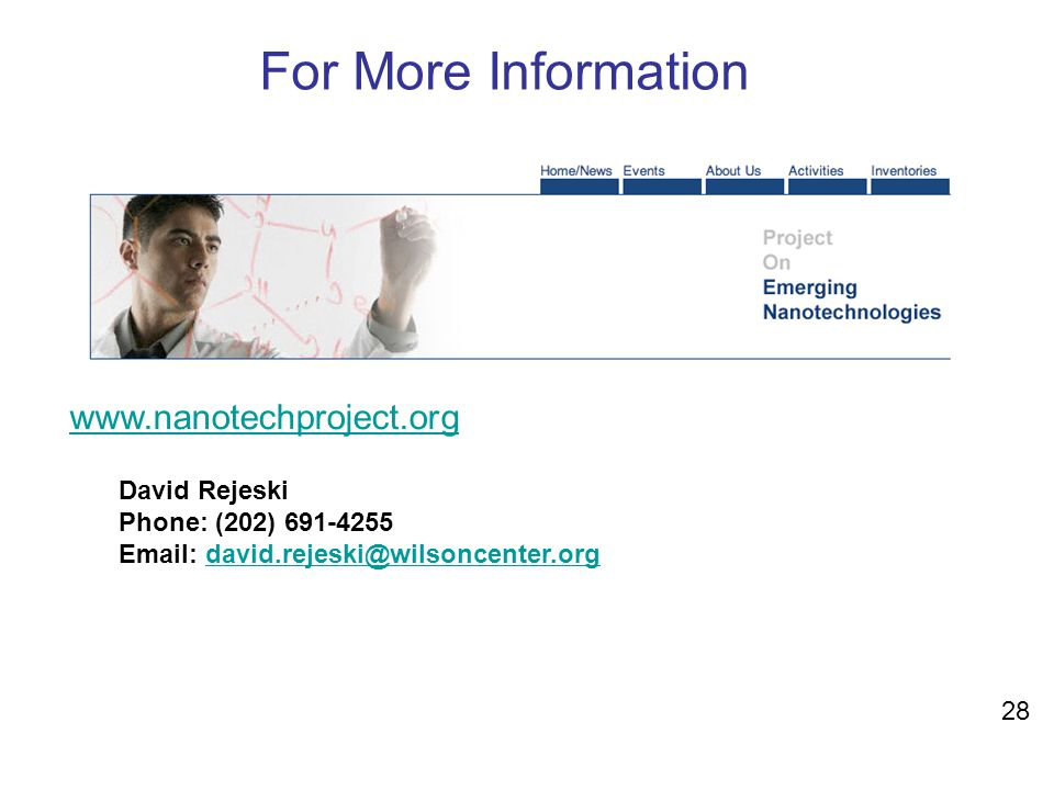 For More Information www.nanotechproject.org David Rejeski Phone: (202) 691-4255 Email: david.rejeski@wilsoncenter.orgdavid.rejeski@wilsoncenter.org 2