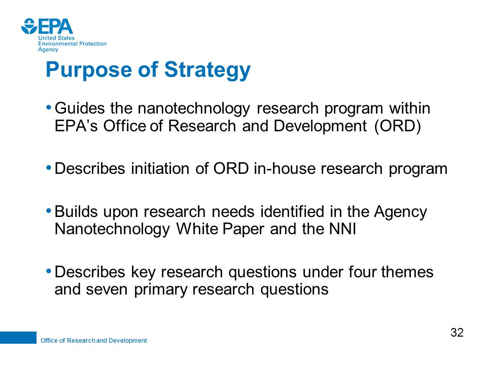 Office of Research and Development Guides the nanotechnology research program within EPA's Office of Research and Development (ORD) Describes initiation of ORD in-house research program Builds upon research needs identified in the Agency Nanotechnology White Paper and the NNI Describes key research questions under four themes and seven primary research questions Purpose of Strategy 32
