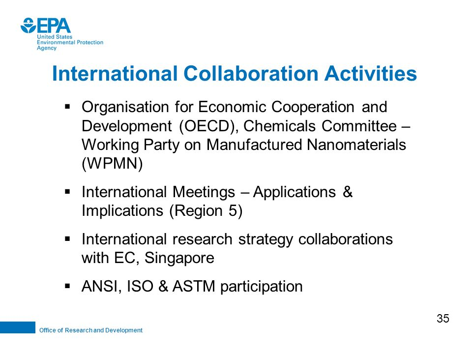 Office of Research and Development International Collaboration Activities  Organisation for Economic Cooperation and Development (OECD), Chemicals Committee – Working Party on Manufactured Nanomaterials (WPMN)  International Meetings – Applications & Implications (Region 5)  International research strategy collaborations with EC, Singapore  ANSI, ISO & ASTM participation 35