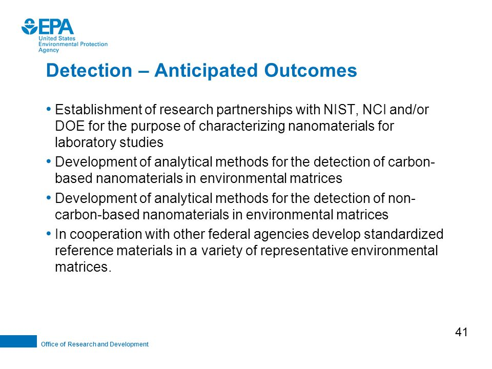 Office of Research and Development Detection – Anticipated Outcomes Establishment of research partnerships with NIST, NCI and/or DOE for the purpose of characterizing nanomaterials for laboratory studies Development of analytical methods for the detection of carbon- based nanomaterials in environmental matrices Development of analytical methods for the detection of non- carbon-based nanomaterials in environmental matrices In cooperation with other federal agencies develop standardized reference materials in a variety of representative environmental matrices.