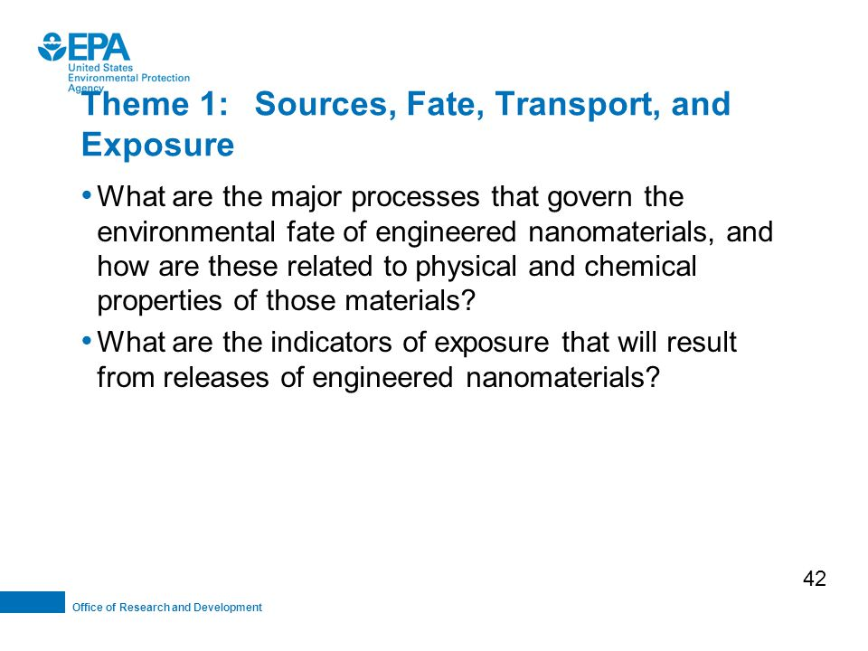 Office of Research and Development Theme 1:Sources, Fate, Transport, and Exposure What are the major processes that govern the environmental fate of engineered nanomaterials, and how are these related to physical and chemical properties of those materials.