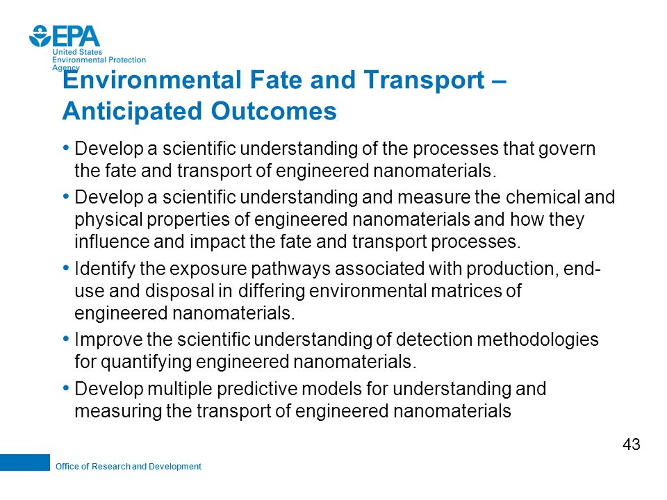 Office of Research and Development Environmental Fate and Transport – Anticipated Outcomes Develop a scientific understanding of the processes that govern the fate and transport of engineered nanomaterials.