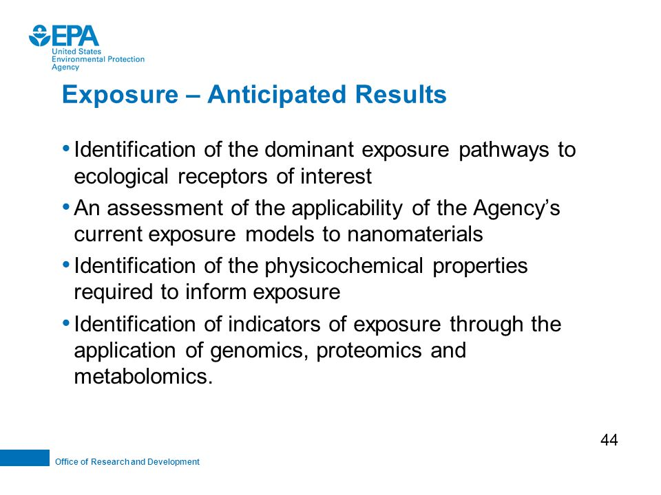 Office of Research and Development Exposure – Anticipated Results Identification of the dominant exposure pathways to ecological receptors of interest An assessment of the applicability of the Agency's current exposure models to nanomaterials Identification of the physicochemical properties required to inform exposure Identification of indicators of exposure through the application of genomics, proteomics and metabolomics.