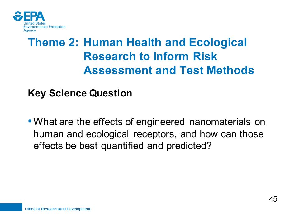 Office of Research and Development Theme 2:Human Health and Ecological Research to Inform Risk Assessment and Test Methods Key Science Question What are the effects of engineered nanomaterials on human and ecological receptors, and how can those effects be best quantified and predicted.