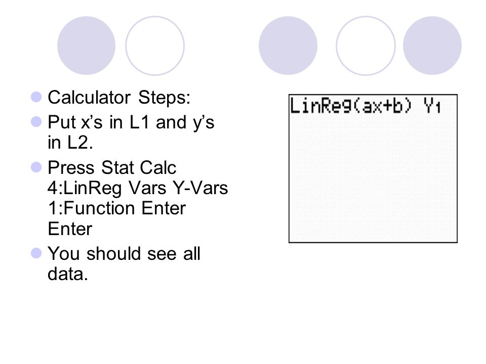 Calculator Steps: Put x's in L1 and y's in L2. Press Stat Calc 4:LinReg Vars Y-Vars 1:Function Enter Enter You should see all data.