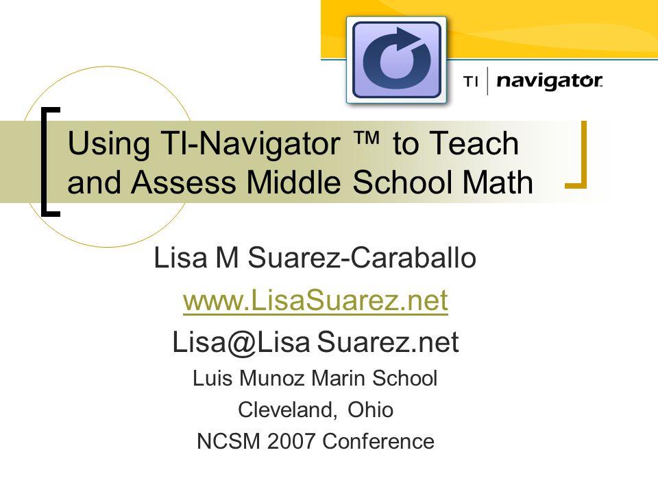 Using TI-Navigator ™ to Teach and Assess Middle School Math Lisa M Suarez-Caraballo www.LisaSuarez.net Lisa@Lisa Suarez.net Luis Munoz Marin School Cleveland, Ohio NCSM 2007 Conference