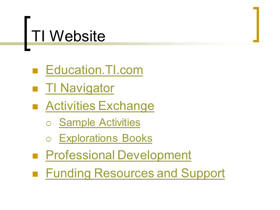TI Website Education.TI.com TI Navigator Activities Exchange  Sample Activities Sample Activities  Explorations Books Explorations Books Professional Development Funding Resources and Support