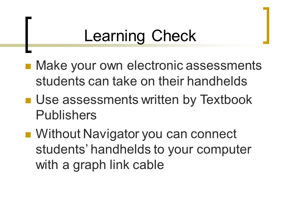 Learning Check Make your own electronic assessments students can take on their handhelds Use assessments written by Textbook Publishers Without Navigator you can connect students' handhelds to your computer with a graph link cable
