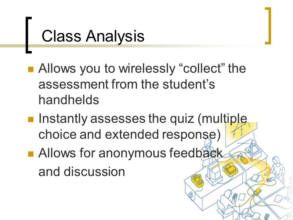 Allows you to wirelessly collect the assessment from the student's handhelds Instantly assesses the quiz (multiple choice and extended response) Allows for anonymous feedback and discussion Class Analysis