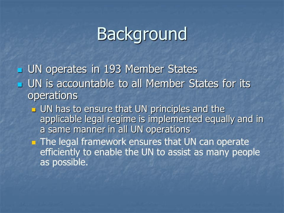 Background UN operates in 193 Member States UN operates in 193 Member States UN is accountable to all Member States for its operations UN is accountable to all Member States for its operations UN has to ensure that UN principles and the applicable legal regime is implemented equally and in a same manner in all UN operations UN has to ensure that UN principles and the applicable legal regime is implemented equally and in a same manner in all UN operations The legal framework ensures that UN can operate efficiently to enable the UN to assist as many people as possible.