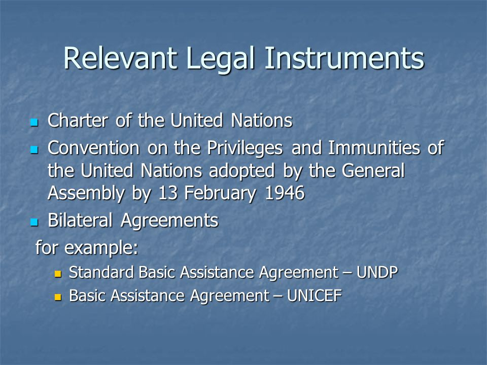 Relevant Legal Instruments Charter of the United Nations Charter of the United Nations Convention on the Privileges and Immunities of the United Nations adopted by the General Assembly by 13 February 1946 Convention on the Privileges and Immunities of the United Nations adopted by the General Assembly by 13 February 1946 Bilateral Agreements Bilateral Agreements for example: for example: Standard Basic Assistance Agreement – UNDP Standard Basic Assistance Agreement – UNDP Basic Assistance Agreement – UNICEF Basic Assistance Agreement – UNICEF