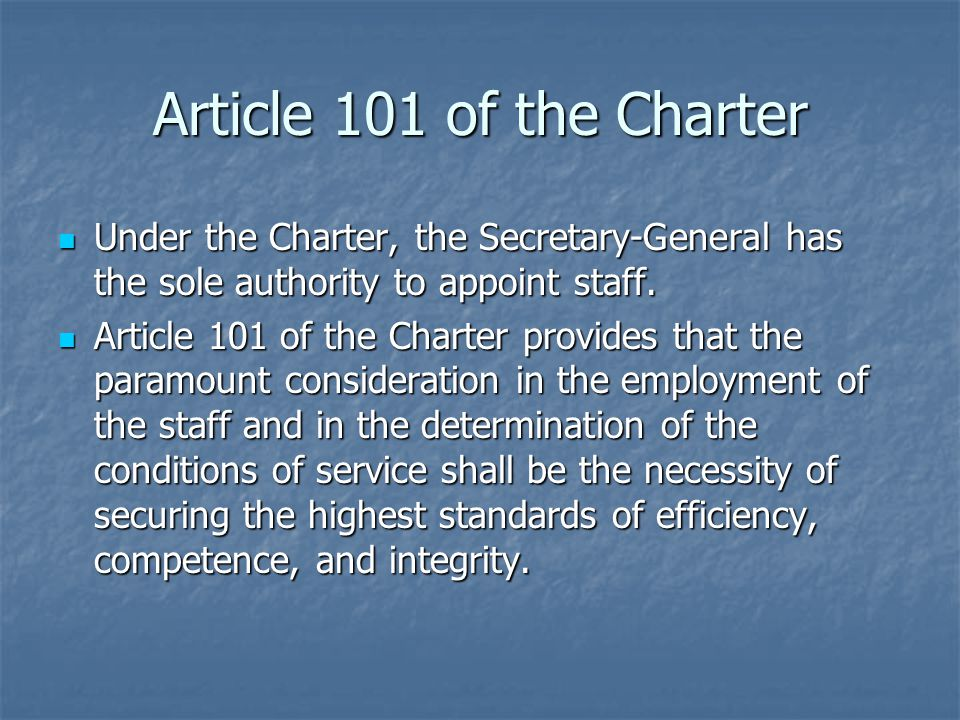 Article 101 of the Charter Under the Charter, the Secretary-General has the sole authority to appoint staff.