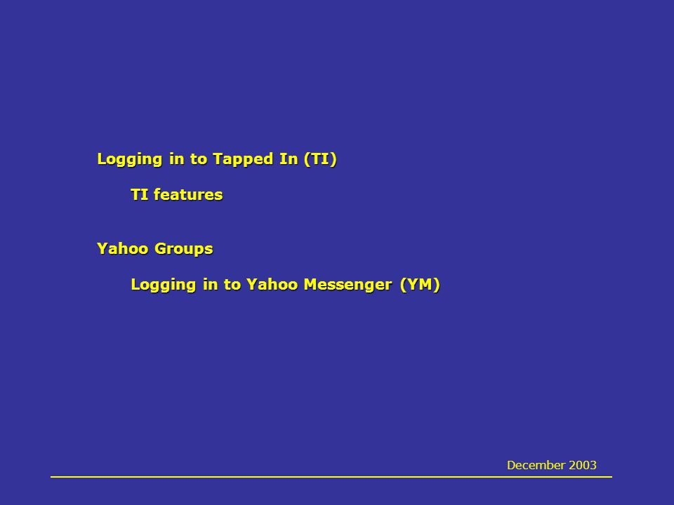 Logging in to Tapped In (TI) TI features Yahoo Groups Logging in to Yahoo Messenger (YM) December 2003