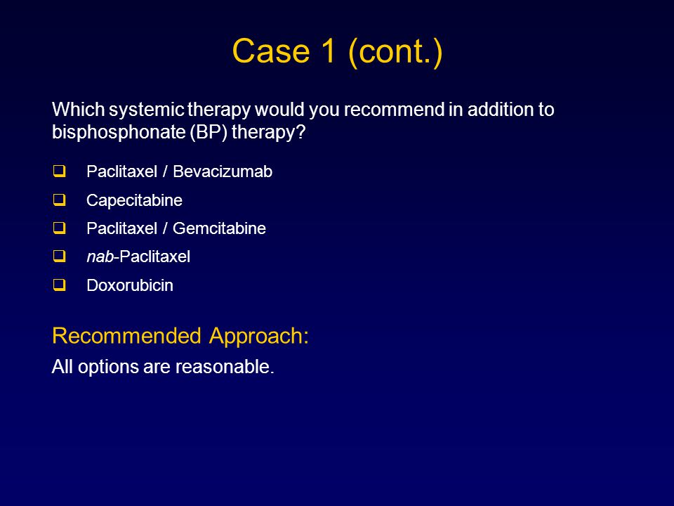  Paclitaxel / Bevacizumab  Capecitabine  Paclitaxel / Gemcitabine  nab-Paclitaxel  Doxorubicin Case 1 (cont.) Which systemic therapy would you recommend in addition to bisphosphonate (BP) therapy.