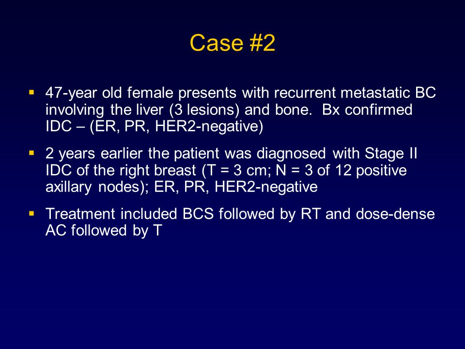 Case #2  47-year old female presents with recurrent metastatic BC involving the liver (3 lesions) and bone.