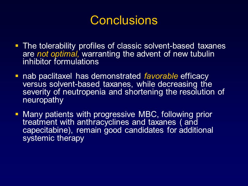 Conclusions  The tolerability profiles of classic solvent-based taxanes are not optimal, warranting the advent of new tubulin inhibitor formulations  nab paclitaxel has demonstrated favorable efficacy versus solvent-based taxanes, while decreasing the severity of neutropenia and shortening the resolution of neuropathy  Many patients with progressive MBC, following prior treatment with anthracyclines and taxanes ( and capecitabine), remain good candidates for additional systemic therapy