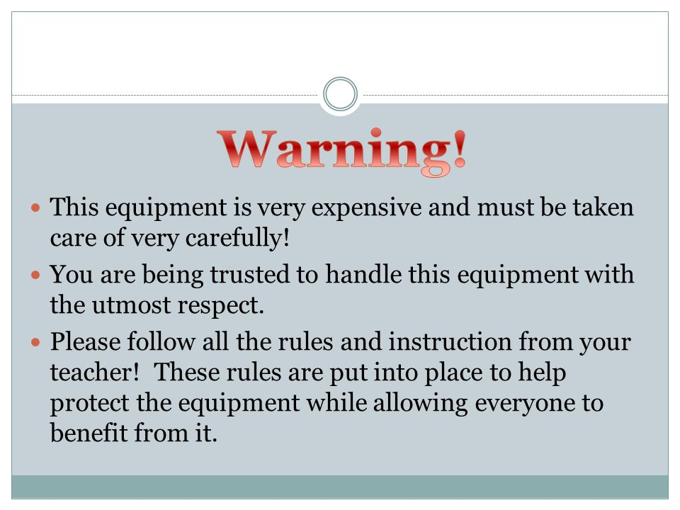 This equipment is very expensive and must be taken care of very carefully! You are being trusted to handle this equipment with the utmost respect. Ple
