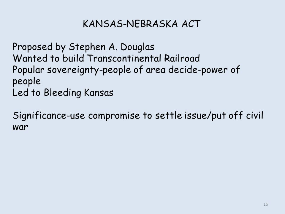 KANSAS-NEBRASKA ACT Proposed by Stephen A. Douglas Wanted to build Transcontinental Railroad Popular sovereignty-people of area decide-power of people