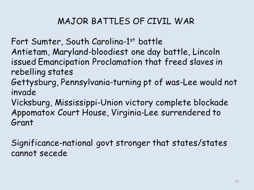 MAJOR BATTLES OF CIVIL WAR Fort Sumter, South Carolina-1 st battle Antietam, Maryland-bloodiest one day battle, Lincoln issued Emancipation Proclamati